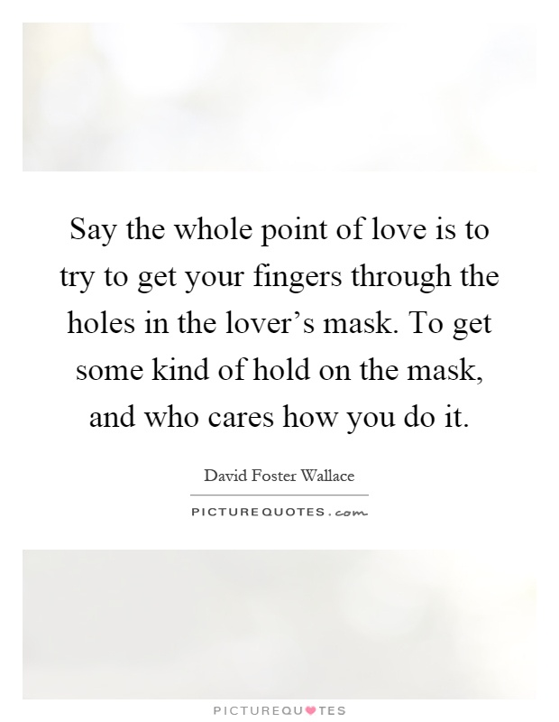Say the whole point of love is to try to get your fingers through the holes in the lover's mask. To get some kind of hold on the mask, and who cares how you do it Picture Quote #1