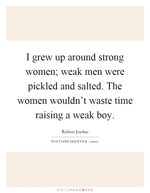 I grew up around strong women; weak men were pickled and salted. The women wouldn't waste time raising a weak boy Picture Quote #1