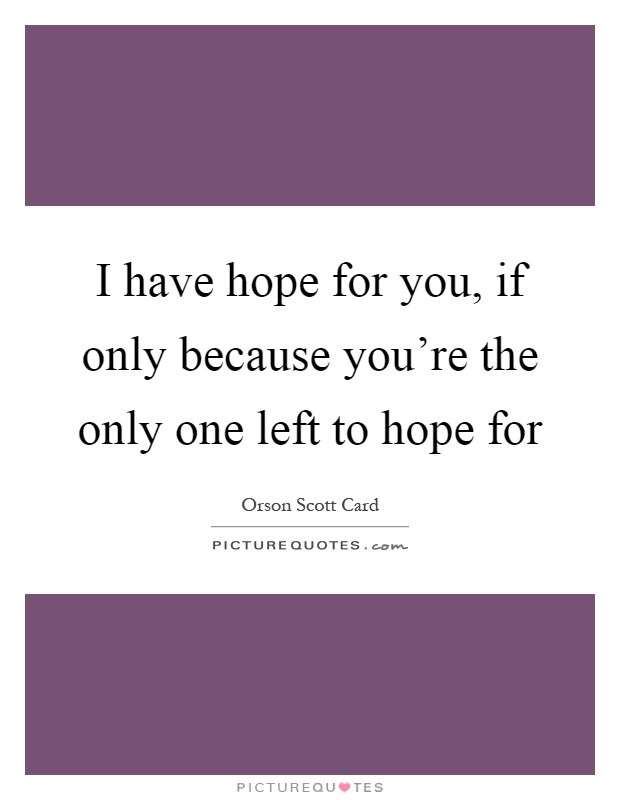 I have hope for you, if only because you're the only one left to hope for Picture Quote #1