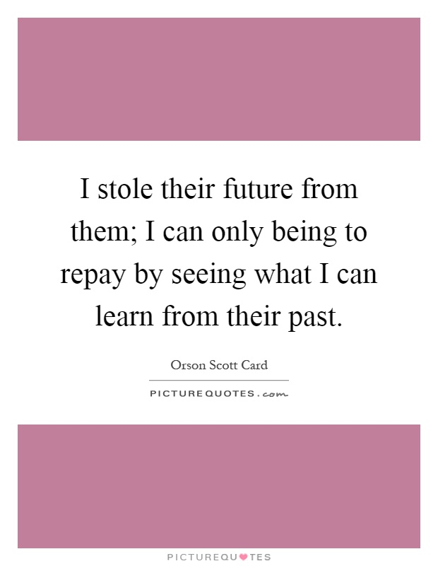 I stole their future from them; I can only being to repay by seeing what I can learn from their past Picture Quote #1