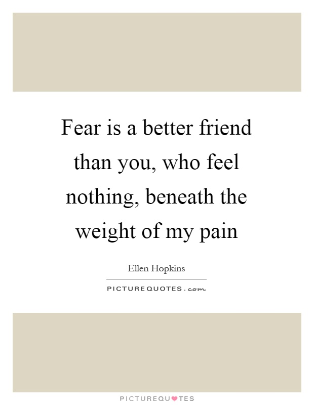 Fear is a better friend than you, who feel nothing, beneath the weight of my pain Picture Quote #1