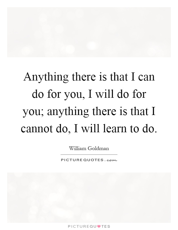 Anything there is that I can do for you, I will do for you; anything there is that I cannot do, I will learn to do Picture Quote #1