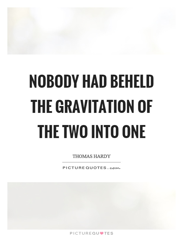 Nobody had beheld the gravitation of the two into one Picture Quote #1