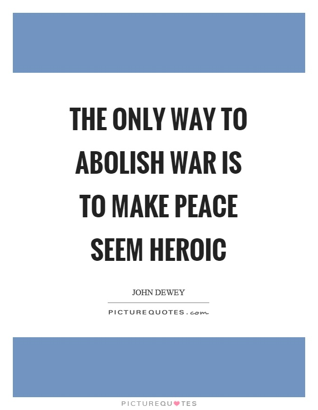 The only way to abolish war is to make peace seem heroic Picture Quote #1