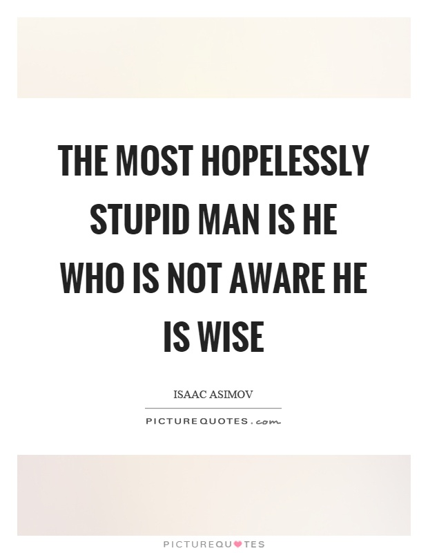 The most hopelessly stupid man is he who is not aware he is wise Picture Quote #1