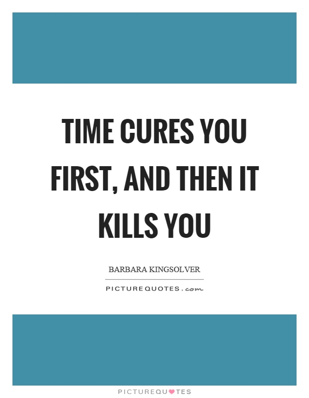 Time cures you first, and then it kills you Picture Quote #1