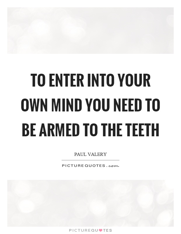 To enter into your own mind you need to be armed to the teeth Picture Quote #1