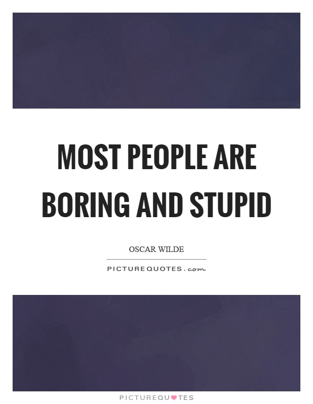 Most people are boring and stupid Picture Quote #1