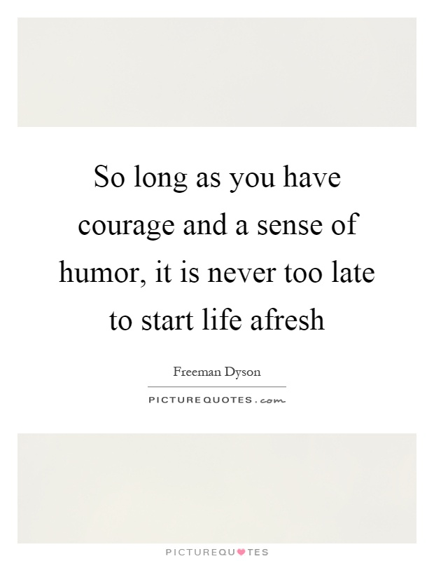 So long as you have courage and a sense of humor, it is never too late to start life afresh Picture Quote #1