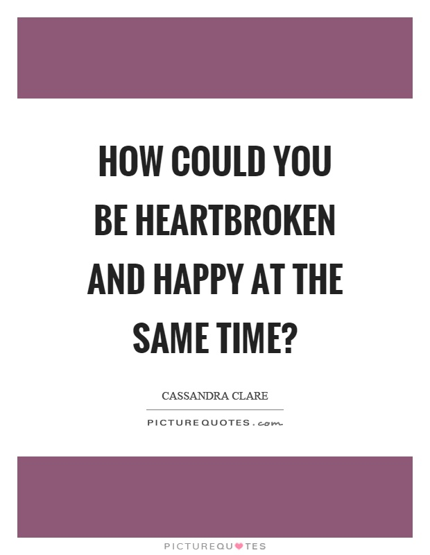 How could you be heartbroken and happy at the same time? Picture Quote #1