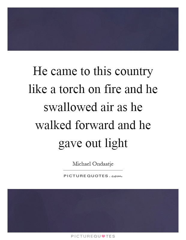 He came to this country like a torch on fire and he swallowed air as he walked forward and he gave out light Picture Quote #1