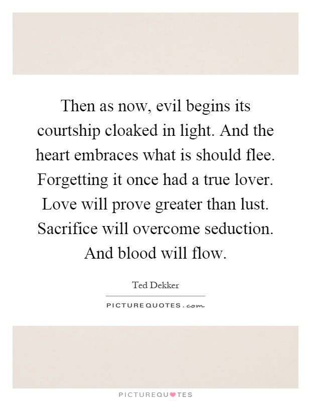 Then as now, evil begins its courtship cloaked in light. And the heart embraces what is should flee. Forgetting it once had a true lover. Love will prove greater than lust. Sacrifice will overcome seduction. And blood will flow Picture Quote #1