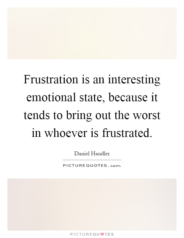 Frustration is an interesting emotional state, because it tends to bring out the worst in whoever is frustrated Picture Quote #1