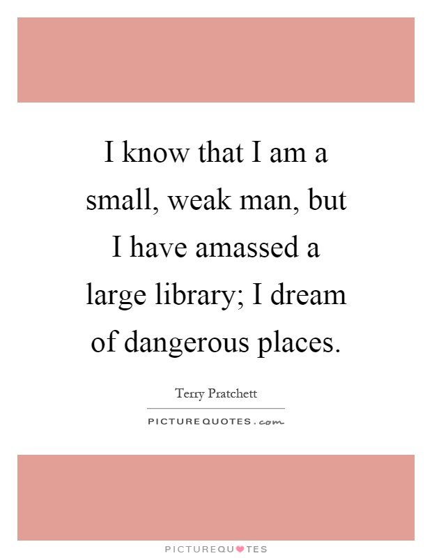 I know that I am a small, weak man, but I have amassed a large library; I dream of dangerous places Picture Quote #1