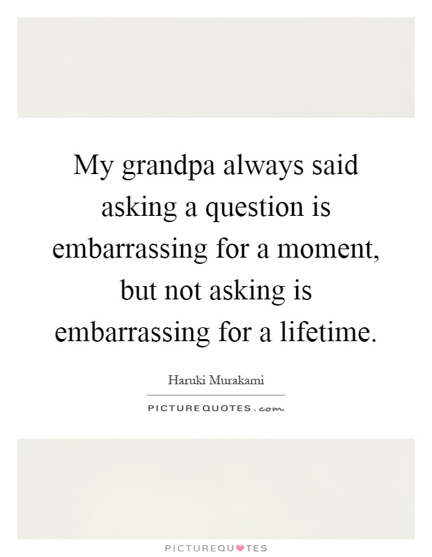 My grandpa always said asking a question is embarrassing for a moment, but not asking is embarrassing for a lifetime Picture Quote #1