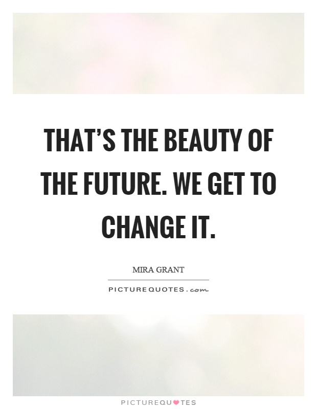 That's the beauty of the future. We get to change it Picture Quote #1