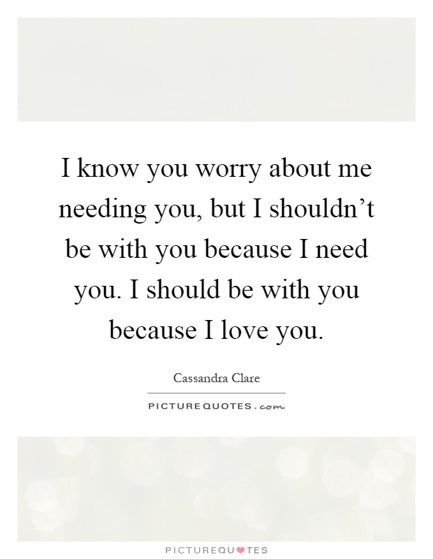 I know you worry about me needing you, but I shouldn't be with you because I need you. I should be with you because I love you Picture Quote #1
