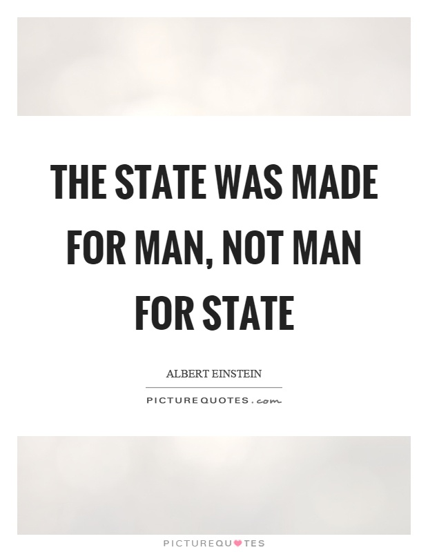 The state was made for man, not man for state Picture Quote #1