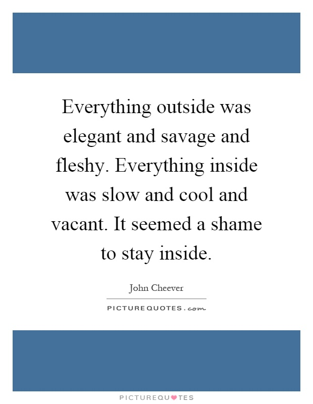 Everything outside was elegant and savage and fleshy. Everything inside was slow and cool and vacant. It seemed a shame to stay inside Picture Quote #1