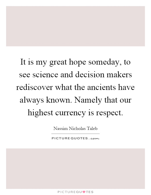 It is my great hope someday, to see science and decision makers rediscover what the ancients have always known. Namely that our highest currency is respect Picture Quote #1