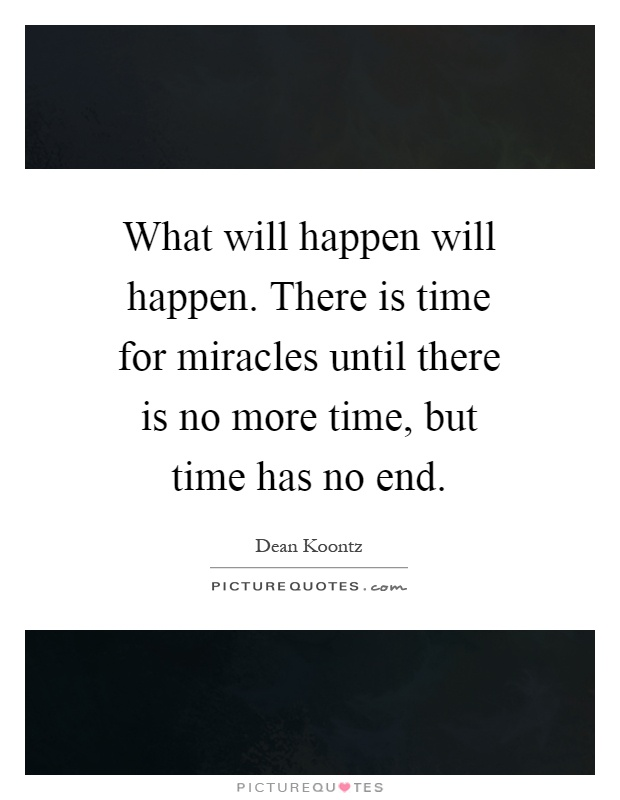 What will happen will happen. There is time for miracles until there is no more time, but time has no end Picture Quote #1
