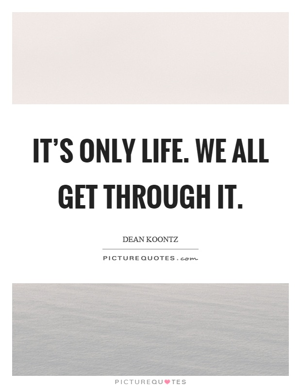 It's only life. We all get through it Picture Quote #1