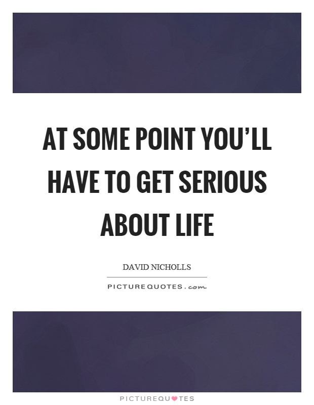At some point you'll have to get serious about life Picture Quote #1