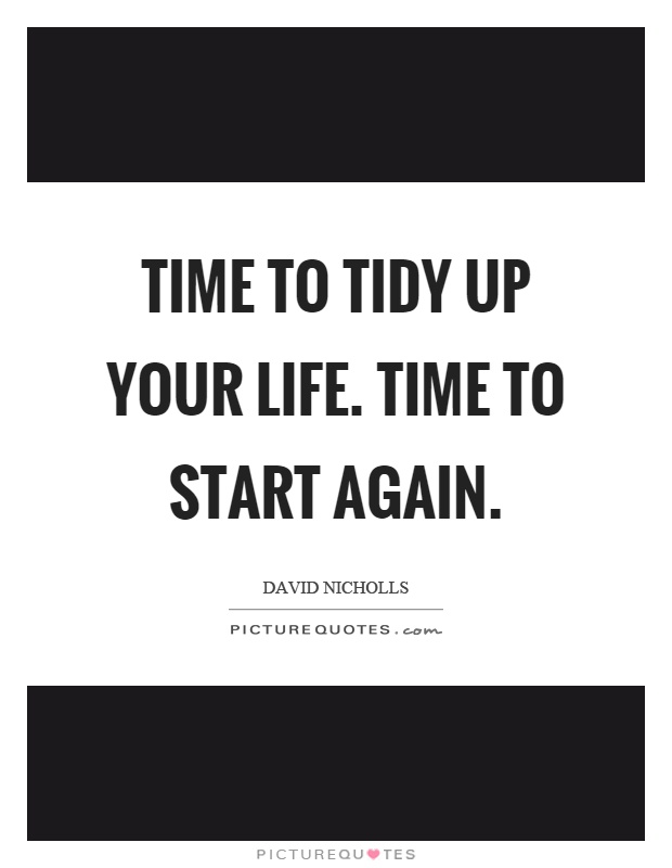 Time to tidy up your life. Time to start again Picture Quote #1