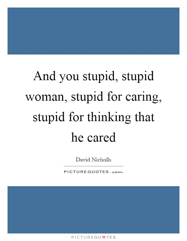 And you stupid, stupid woman, stupid for caring, stupid for thinking that he cared Picture Quote #1