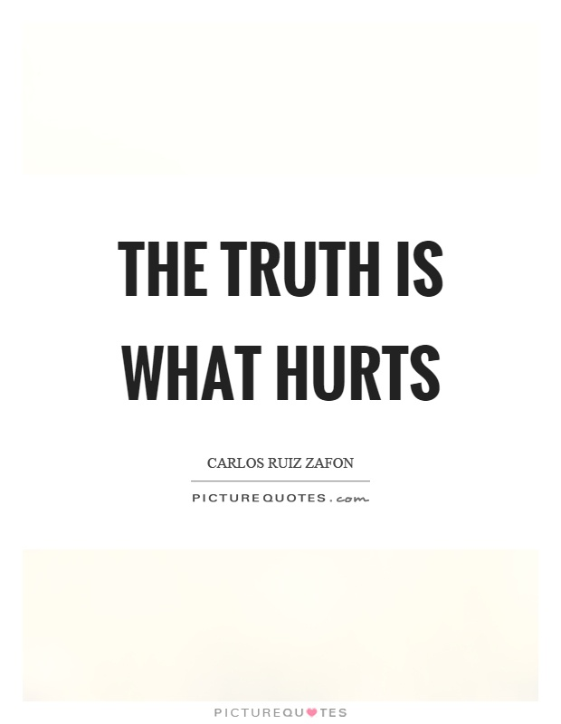 The truth is what hurts Picture Quote #1