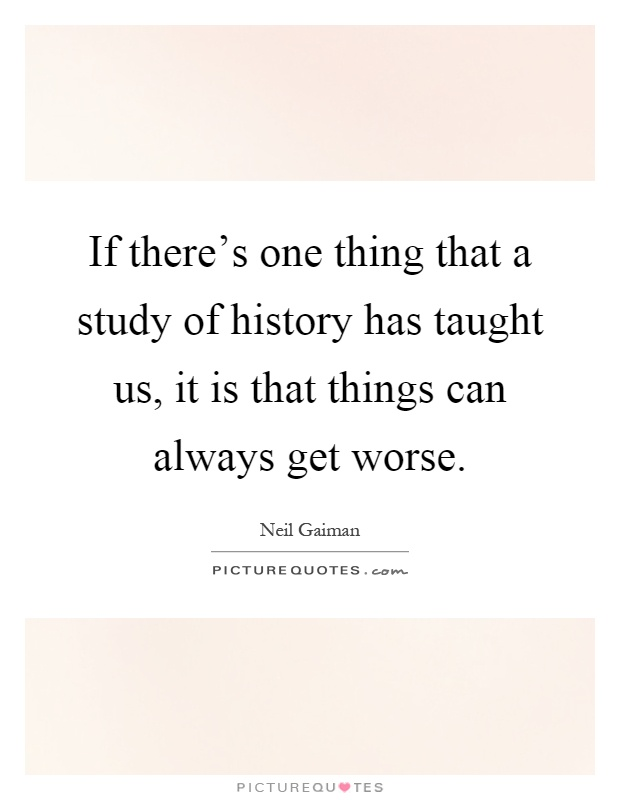 If there's one thing that a study of history has taught us, it is that things can always get worse Picture Quote #1