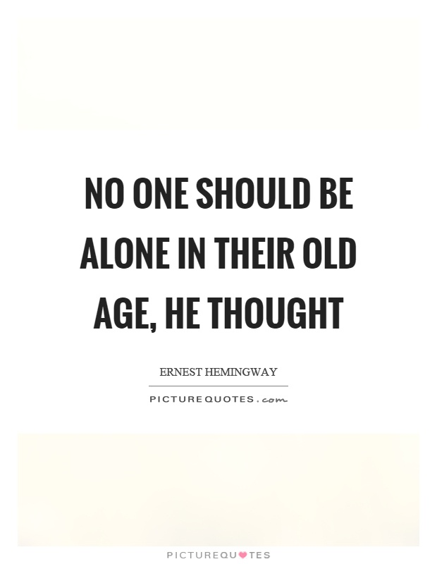 No one should be alone in their old age, he thought Picture Quote #1