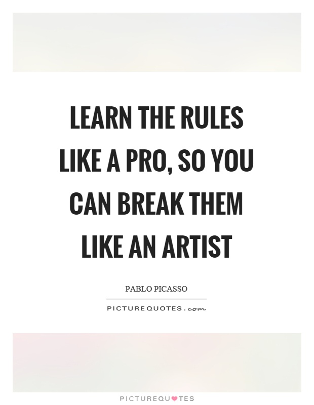 Learn the rules like a pro, so you can break them like an artist Picture Quote #1