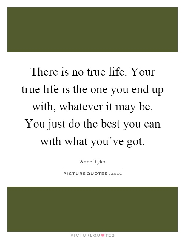 There is no true life. Your true life is the one you end up with, whatever it may be. You just do the best you can with what you've got Picture Quote #1