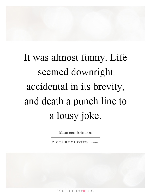 It was almost funny. Life seemed downright accidental in its brevity, and death a punch line to a lousy joke Picture Quote #1
