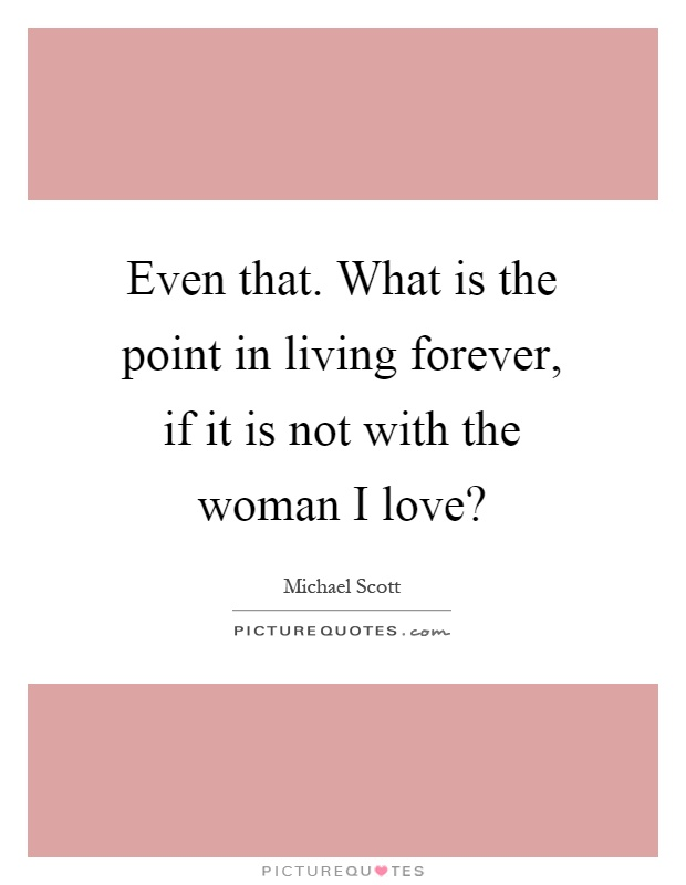 Even that. What is the point in living forever, if it is not with the woman I love? Picture Quote #1