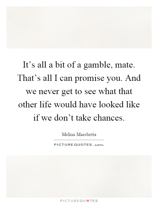 It's all a bit of a gamble, mate. That's all I can promise you. And we never get to see what that other life would have looked like if we don't take chances Picture Quote #1