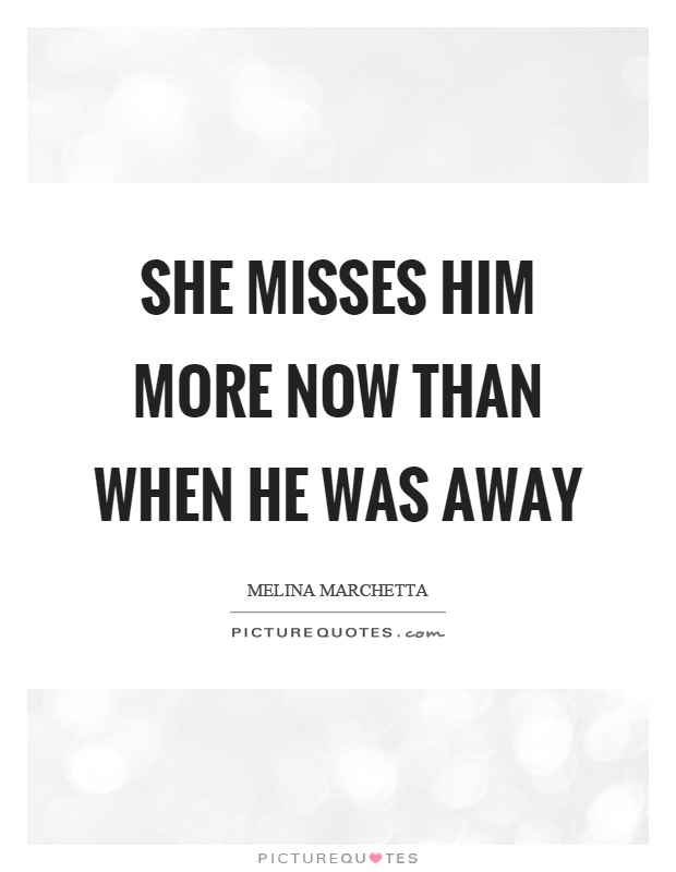 She misses him more now than when he was away Picture Quote #1
