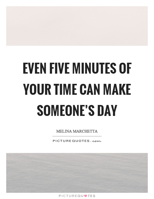 Even five minutes of your time can make someone's day Picture Quote #1