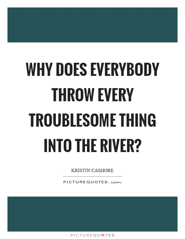 Why does everybody throw every troublesome thing into the river? Picture Quote #1