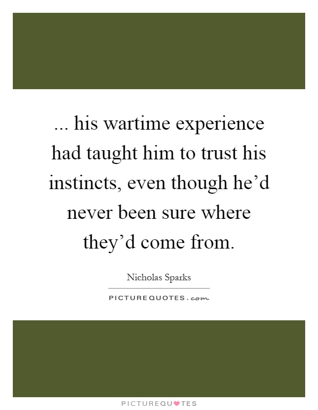 ... his wartime experience had taught him to trust his instincts, even though he'd never been sure where they'd come from Picture Quote #1
