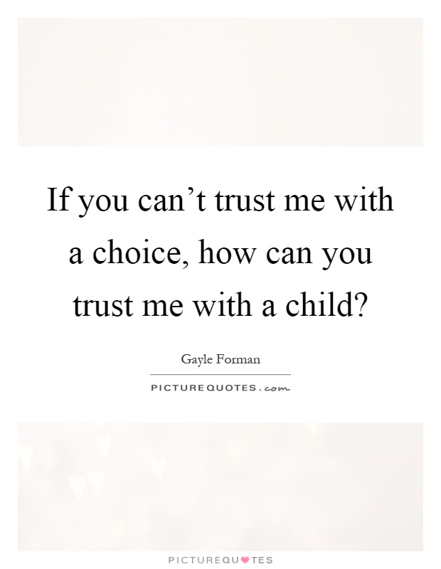 If you can't trust me with a choice, how can you trust me with a child? Picture Quote #1