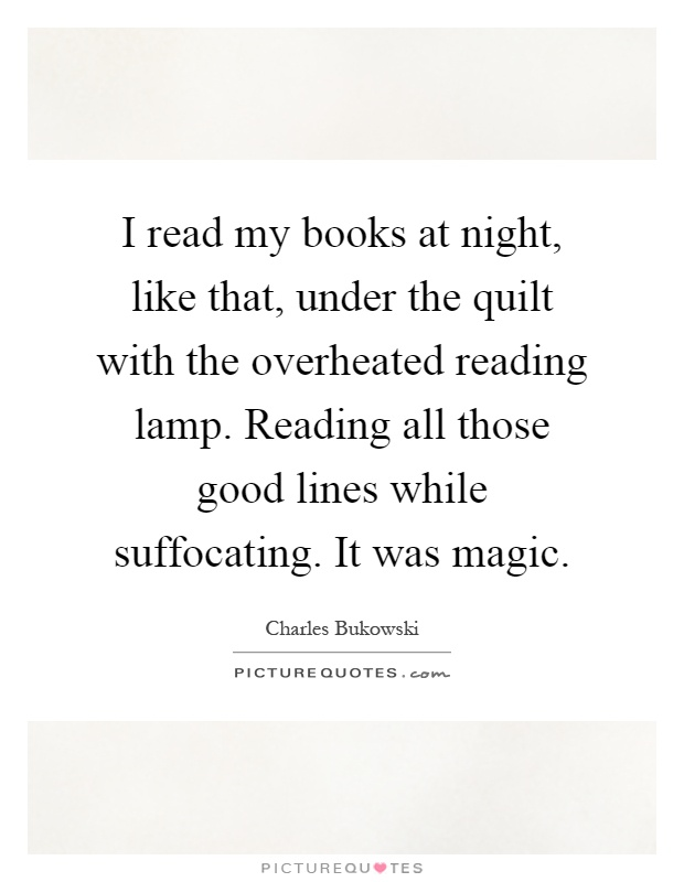I read my books at night, like that, under the quilt with the overheated reading lamp. Reading all those good lines while suffocating. It was magic Picture Quote #1