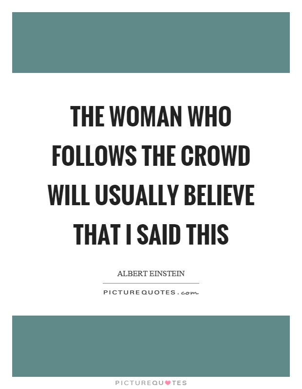 The woman who follows the crowd will usually believe that I said this Picture Quote #1