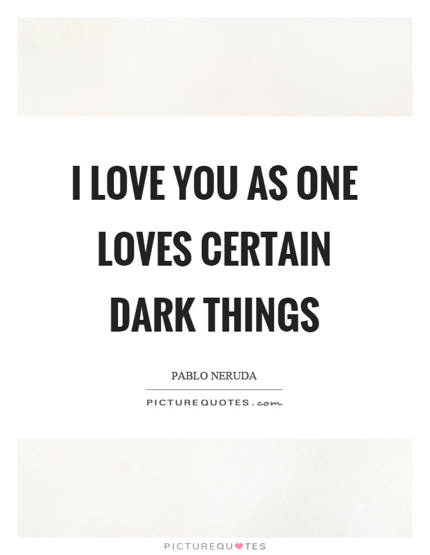 I love you as one loves certain dark things Picture Quote #1