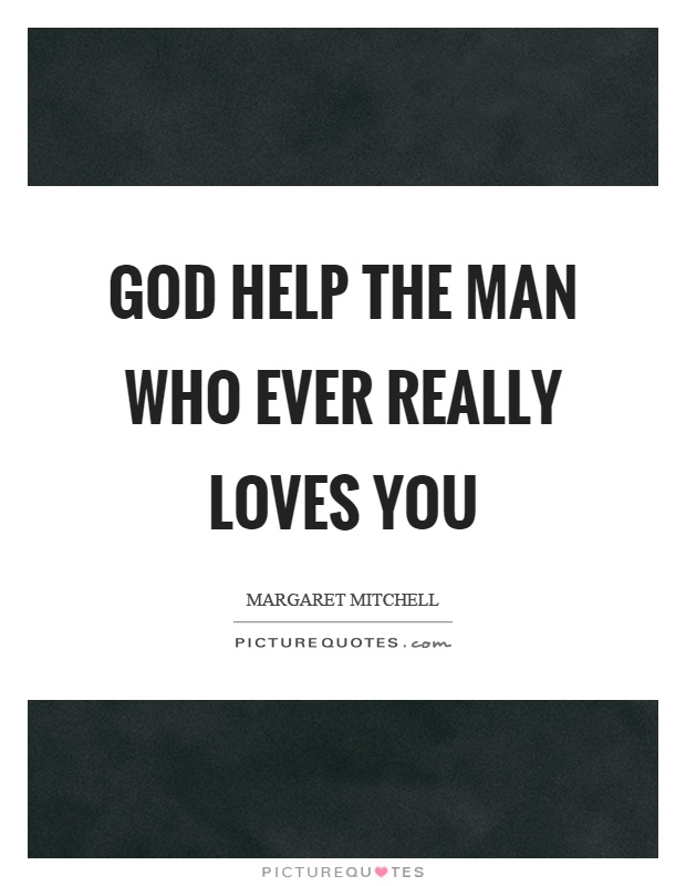 God help the man who ever really loves you Picture Quote #1