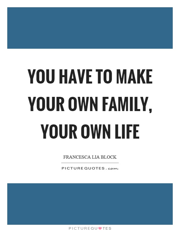 You have to make your own family, your own life Picture Quote #1