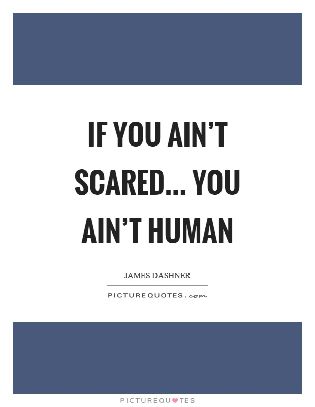 If you ain't scared… you ain't human Picture Quote #1