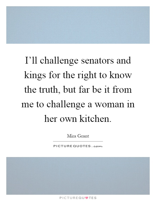 I'll challenge senators and kings for the right to know the truth, but far be it from me to challenge a woman in her own kitchen Picture Quote #1