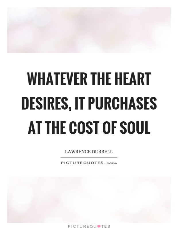 Whatever the heart desires, it purchases at the cost of soul Picture Quote #1